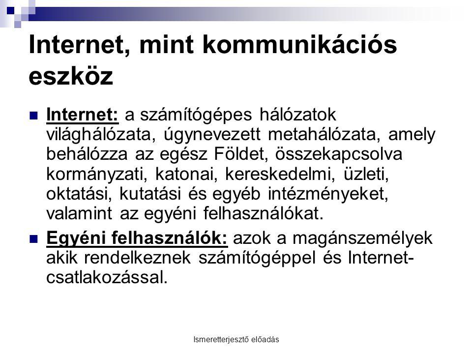 Ismeretterjesztő előadás Internet, mint kommunikációs eszköz Internet: a számítógépes hálózatok világhálózata, úgynevezett metahálózata, amely behálóz