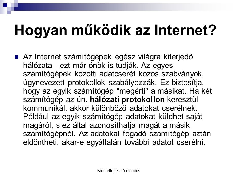 Ismeretterjesztő előadás Hogyan működik az Internet? Az Internet számítógépek egész világra kiterjedő hálózata - ezt már önök is tudják. Az egyes szám