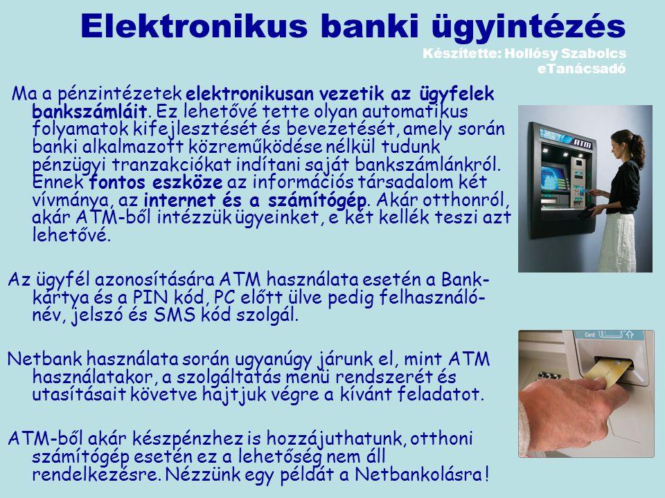 Elektronikus banki ügyintézés Készítette: Hollósy Szabolcs eTanácsadó Ma a pénzintézetek elektronikusan vezetik az ügyfelek bankszámláit.