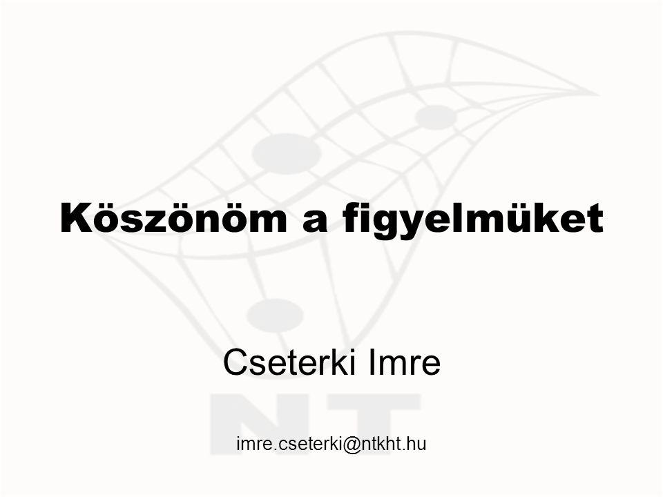 Köszönöm a figyelmüket Cseterki Imre imre.cseterki@ntkht.hu