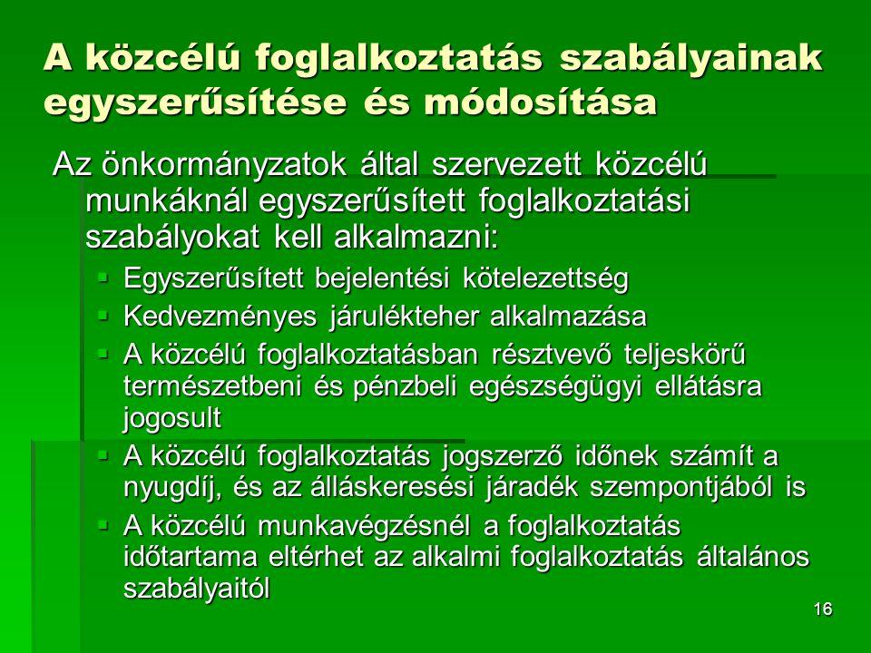 16 A közcélú foglalkoztatás szabályainak egyszerűsítése és módosítása Az önkormányzatok által szervezett közcélú munkáknál egyszerűsített foglalkoztatási szabályokat kell alkalmazni:  Egyszerűsített bejelentési kötelezettség  Kedvezményes járulékteher alkalmazása  A közcélú foglalkoztatásban résztvevő teljeskörű természetbeni és pénzbeli egészségügyi ellátásra jogosult  A közcélú foglalkoztatás jogszerző időnek számít a nyugdíj, és az álláskeresési járadék szempontjából is  A közcélú munkavégzésnél a foglalkoztatás időtartama eltérhet az alkalmi foglalkoztatás általános szabályaitól