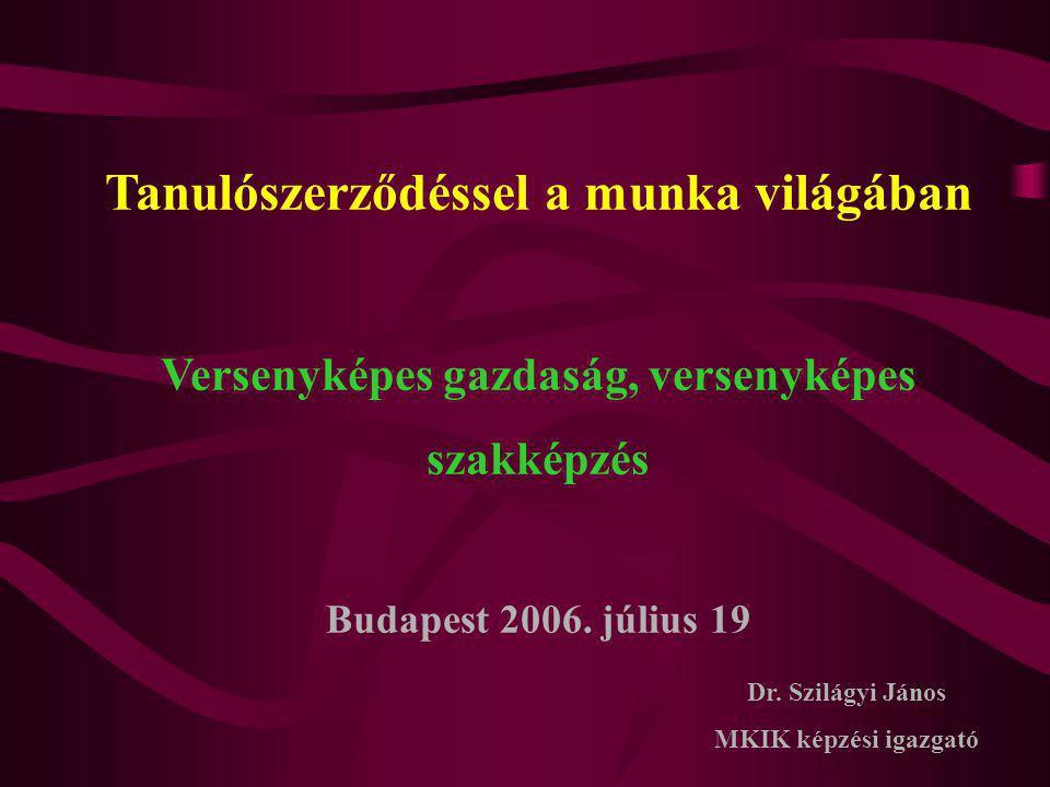 Tanulószerződéssel a munka világában Versenyképes gazdaság, versenyképes szakképzés Budapest 2006. július 19 Dr. Szilágyi János MKIK képzési igazgató