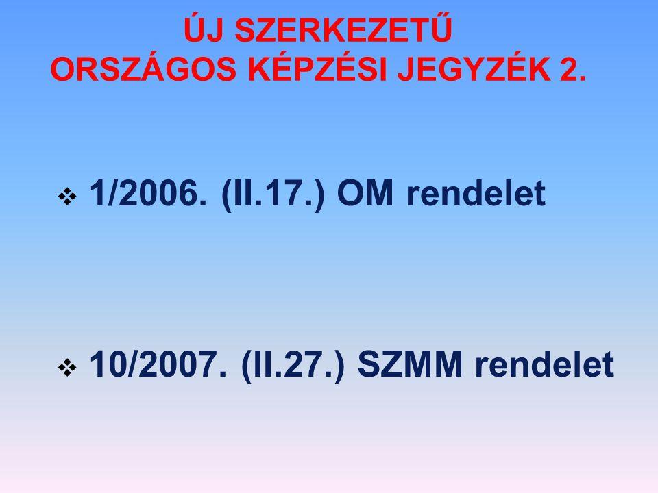  1/2006. (II.17.) OM rendelet  10/2007. (II.27.) SZMM rendelet ÚJ SZERKEZETŰ ORSZÁGOS KÉPZÉSI JEGYZÉK 2.