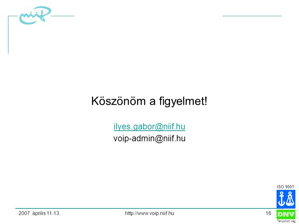 ISO 9001 Tanúsított cég 2007.április 11-13.http://www.voip.niif.hu16 Köszönöm a figyelmet.