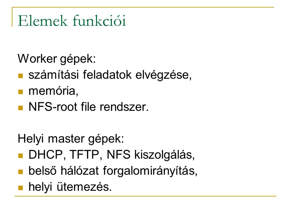Elemek funkciói Worker gépek: számítási feladatok elvégzése, memória, NFS-root file rendszer. Helyi master gépek: DHCP, TFTP, NFS kiszolgálás, belső h