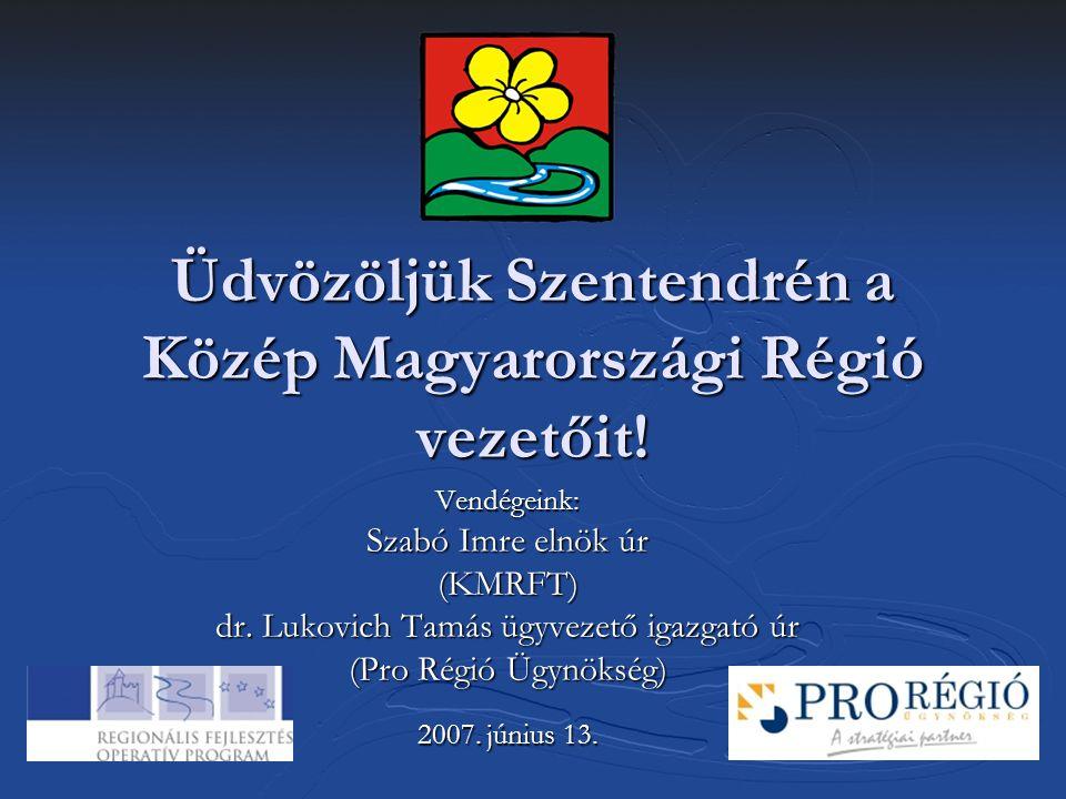 Üdvözöljük Szentendrén a Közép Magyarországi Régió vezetőit! Vendégeink: Szabó Imre elnök úr (KMRFT) dr. Lukovich Tamás ügyvezető igazgató úr (Pro Rég