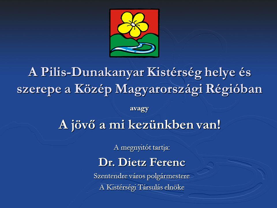 A Pilis-Dunakanyar Kistérség helye és szerepe a Közép Magyarországi Régióban avagy A jövő a mi kezünkben van! A megnyitót tartja: Dr. Dietz Ferenc Sze