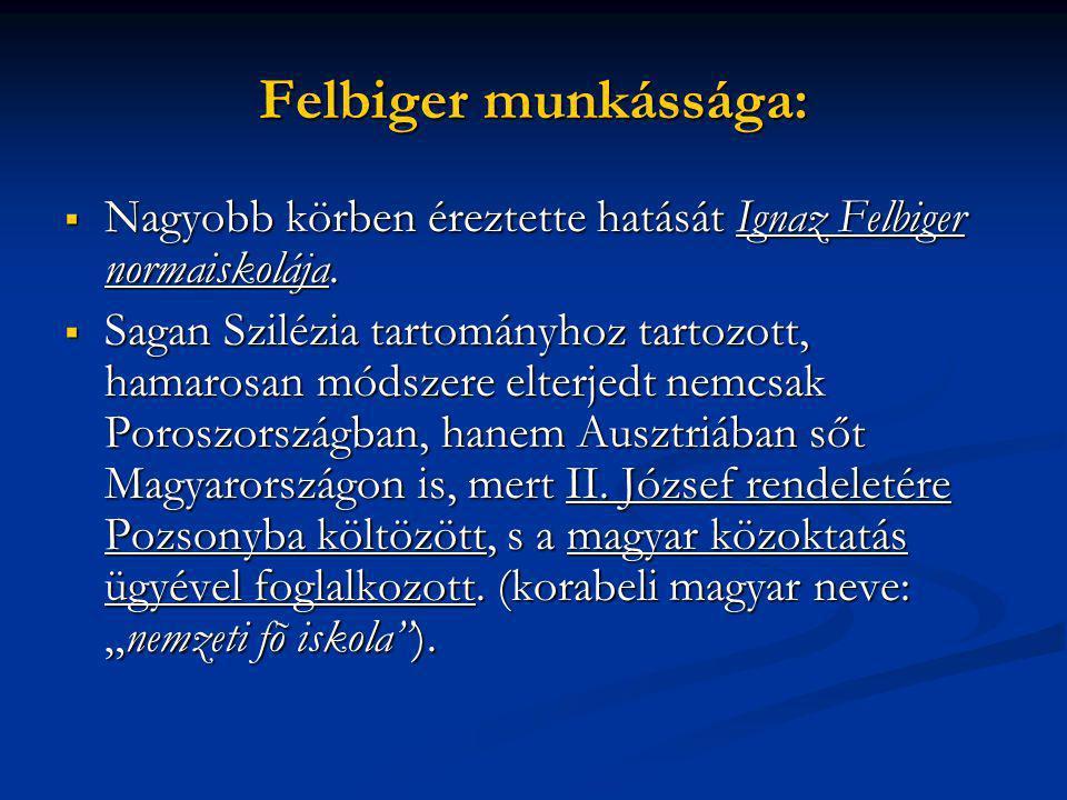 Felbiger munkássága:  Nagyobb körben éreztette hatását Ignaz Felbiger normaiskolája.