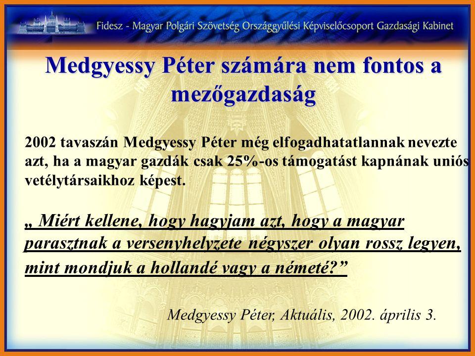 Medgyessy Péter számára nem fontos a mezőgazdaság 2002 tavaszán Medgyessy Péter még elfogadhatatlannak nevezte azt, ha a magyar gazdák csak 25%-os támogatást kapnának uniós vetélytársaikhoz képest.