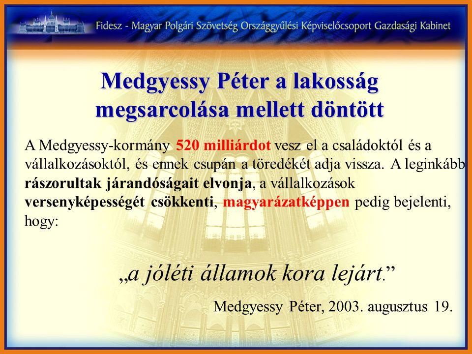 Medgyessy Péter a lakosság megsarcolása mellett döntött A Medgyessy-kormány 520 milliárdot vesz el a családoktól és a vállalkozásoktól, és ennek csupán a töredékét adja vissza.