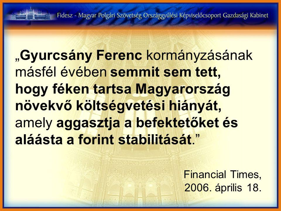 """""""Gyurcsány Ferenc kormányzásának másfél évében semmit sem tett, hogy féken tartsa Magyarország növekvő költségvetési hiányát, amely aggasztja a befektetőket és aláásta a forint stabilitását. Financial Times, 2006."""