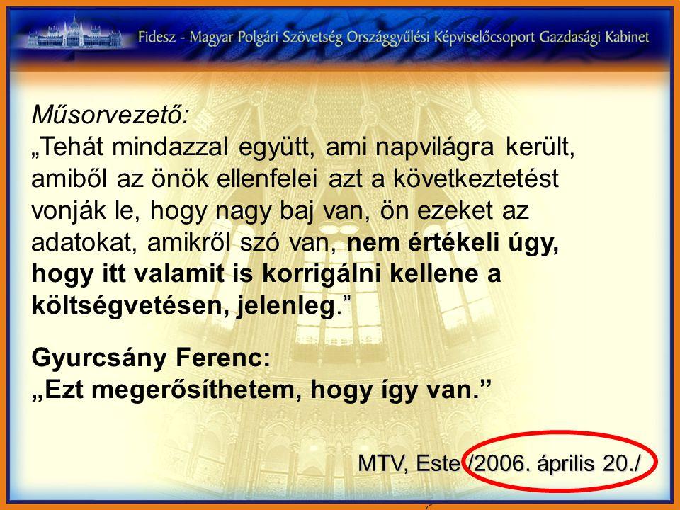 """Műsorvezető:. """"Tehát mindazzal együtt, ami napvilágra került, amiből az önök ellenfelei azt a következtetést vonják le, hogy nagy baj van, ön ezeket az adatokat, amikről szó van, nem értékeli úgy, hogy itt valamit is korrigálni kellene a költségvetésen, jelenleg. Gyurcsány Ferenc: """"Ezt megerősíthetem, hogy így van. MTV, Este /2006."""