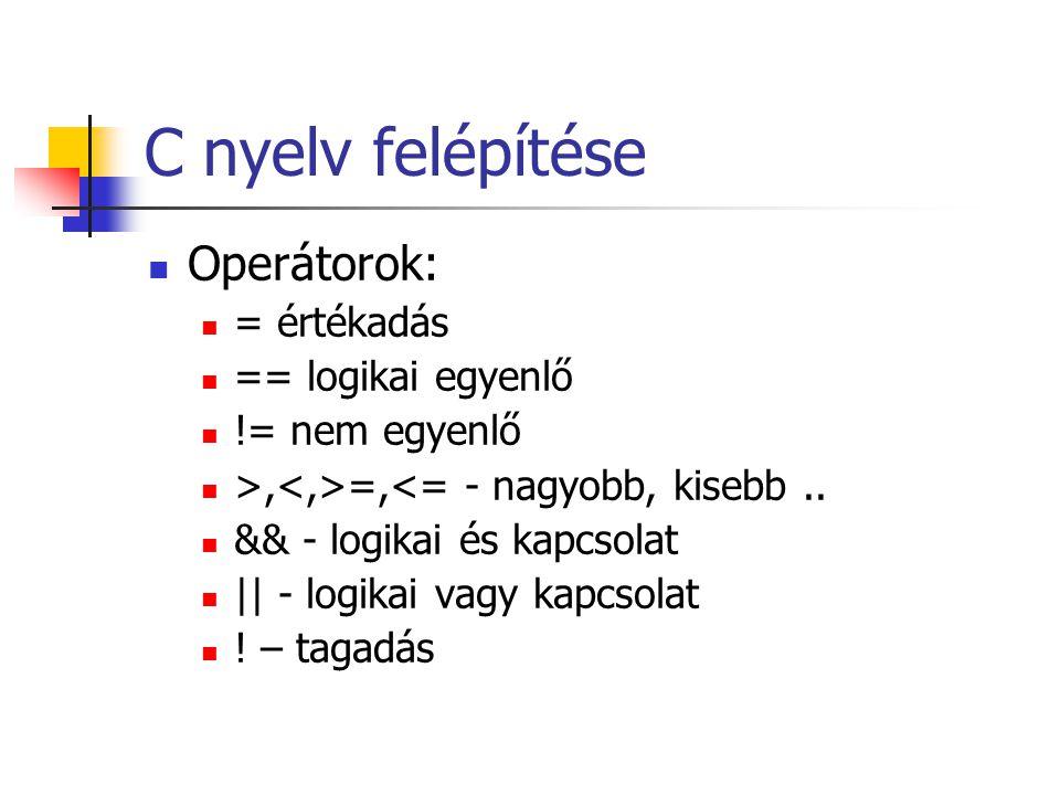 C nyelv felépítése Operátorok: = értékadás == logikai egyenlő != nem egyenlő >, =,<= - nagyobb, kisebb.. && - logikai és kapcsolat || - logikai vagy k
