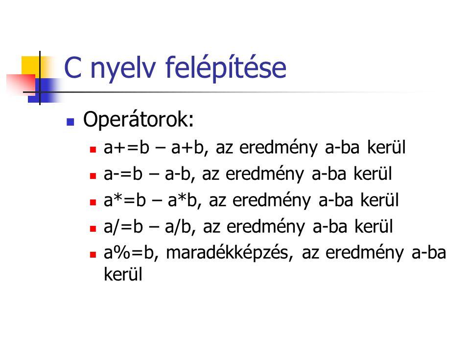 C nyelv felépítése Operátorok: a+=b – a+b, az eredmény a-ba kerül a-=b – a-b, az eredmény a-ba kerül a*=b – a*b, az eredmény a-ba kerül a/=b – a/b, az