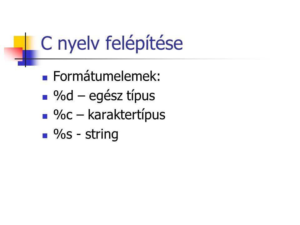 C nyelv felépítése Formátumelemek: %d – egész típus %c – karaktertípus %s - string