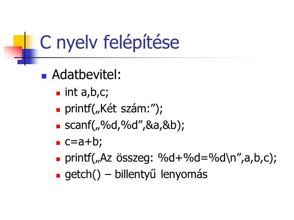 """C nyelv felépítése Adatbevitel: int a,b,c; printf(""""Két szám:""""); scanf(""""%d,%d"""",&a,&b); c=a+b; printf(""""Az összeg: %d+%d=%d\n"""",a,b,c); getch() – billenty"""