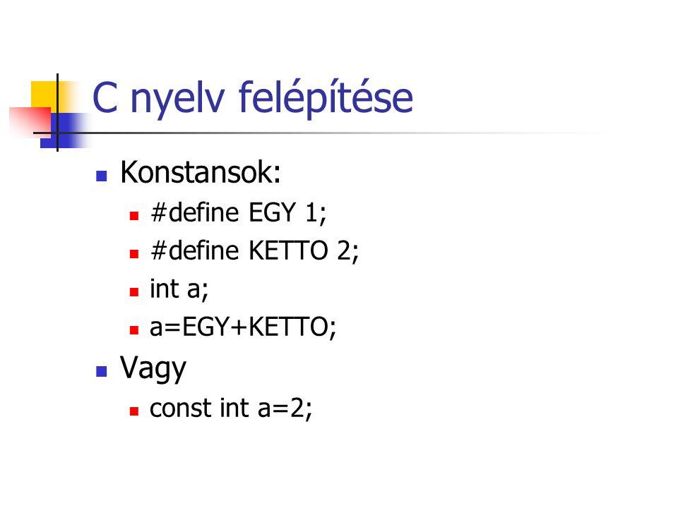 C nyelv felépítése Konstansok: #define EGY 1; #define KETTO 2; int a; a=EGY+KETTO; Vagy const int a=2;