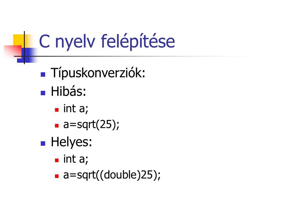 C nyelv felépítése Típuskonverziók: Hibás: int a; a=sqrt(25); Helyes: int a; a=sqrt((double)25);