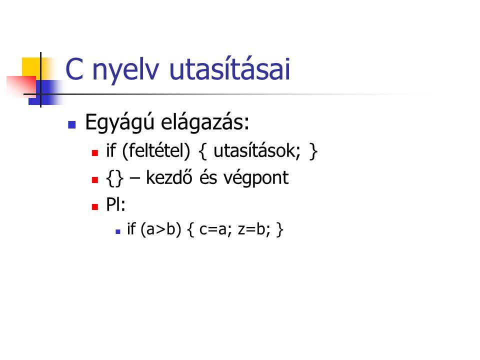 C nyelv utasításai Egyágú elágazás: if (feltétel) { utasítások; } {} – kezdő és végpont Pl: if (a>b) { c=a; z=b; }