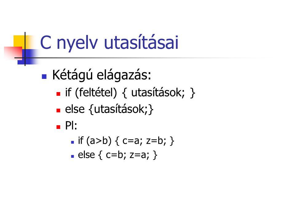 C nyelv utasításai Kétágú elágazás: if (feltétel) { utasítások; } else {utasítások;} Pl: if (a>b) { c=a; z=b; } else { c=b; z=a; }