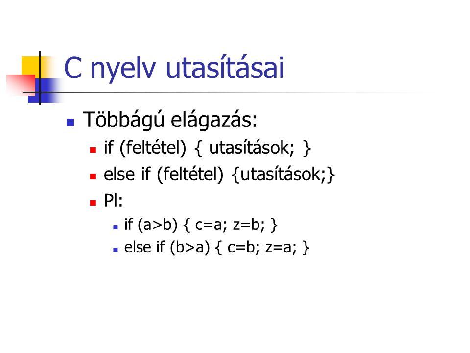 C nyelv utasításai Többágú elágazás: if (feltétel) { utasítások; } else if (feltétel) {utasítások;} Pl: if (a>b) { c=a; z=b; } else if (b>a) { c=b; z=