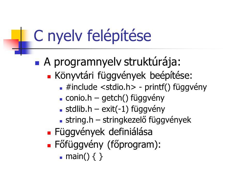 C nyelv felépítése A programnyelv struktúrája: Könyvtári függvények beépítése: #include - printf() függvény conio.h – getch() függvény stdlib.h – exit