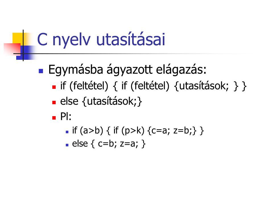 C nyelv utasításai Egymásba ágyazott elágazás: if (feltétel) { if (feltétel) {utasítások; } } else {utasítások;} Pl: if (a>b) { if (p>k) {c=a; z=b;} }