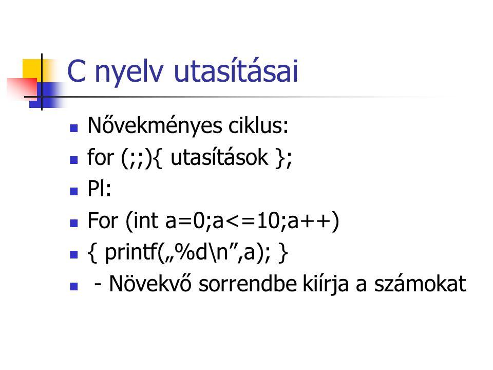"""C nyelv utasításai Nővekményes ciklus: for (;;){ utasítások }; Pl: For (int a=0;a<=10;a++) { printf(""""%d\n"""",a); } - Növekvő sorrendbe kiírja a számokat"""