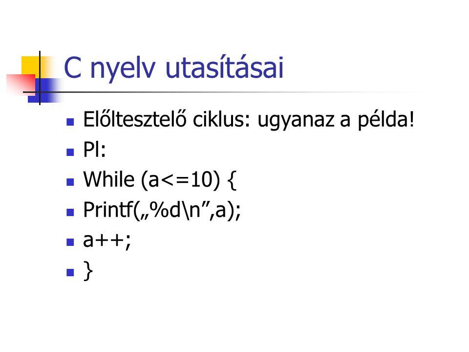 """C nyelv utasításai Előltesztelő ciklus: ugyanaz a példa! Pl: While (a<=10) { Printf(""""%d\n"""",a); a++; }"""