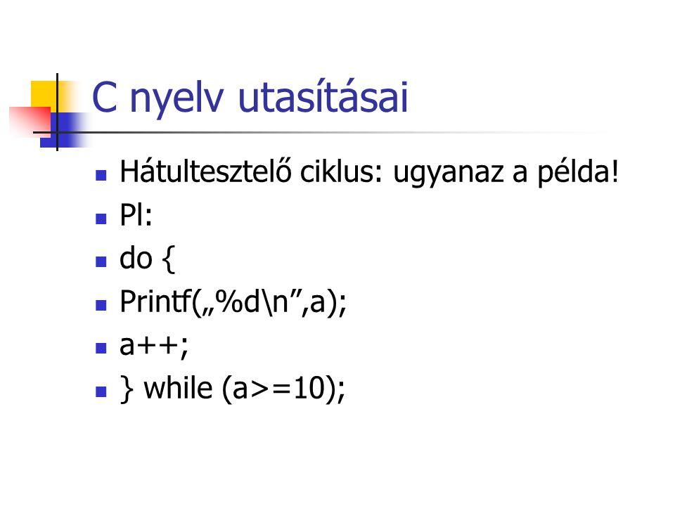 """C nyelv utasításai Hátultesztelő ciklus: ugyanaz a példa! Pl: do { Printf(""""%d\n"""",a); a++; } while (a>=10);"""