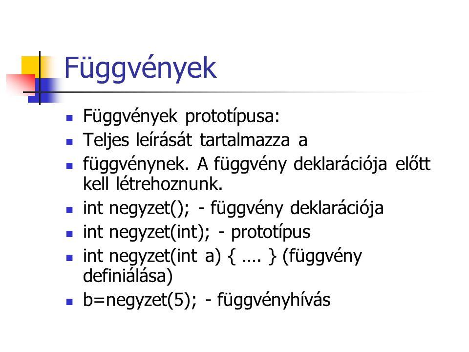 Függvények Függvények prototípusa: Teljes leírását tartalmazza a függvénynek. A függvény deklarációja előtt kell létrehoznunk. int negyzet(); - függvé