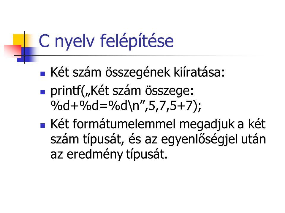 """C nyelv felépítése Két szám összegének kiíratása: printf(""""Két szám összege: %d+%d=%d\n"""",5,7,5+7); Két formátumelemmel megadjuk a két szám típusát, és"""