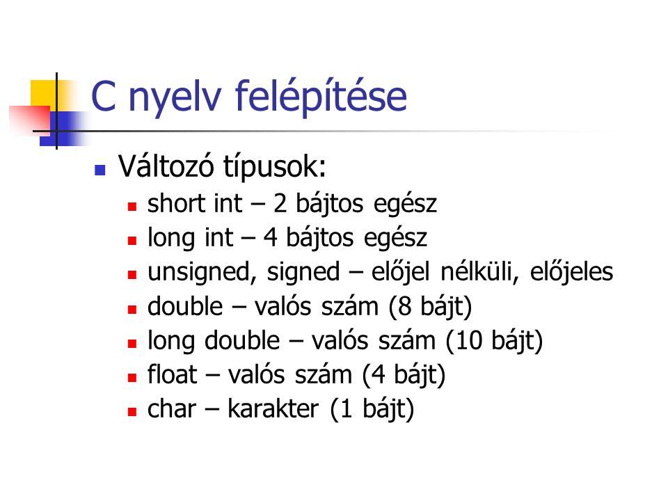 C nyelv felépítése Változó típusok: short int – 2 bájtos egész long int – 4 bájtos egész unsigned, signed – előjel nélküli, előjeles double – valós sz