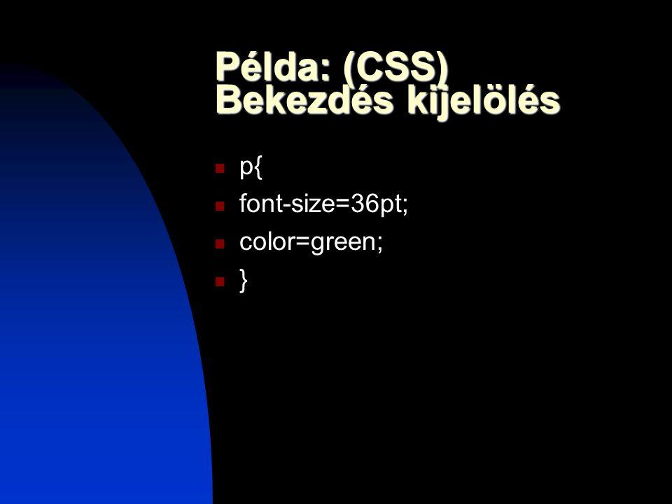 Példa: (CSS) Bekezdés kijelölés p{ font-size=36pt; color=green; }