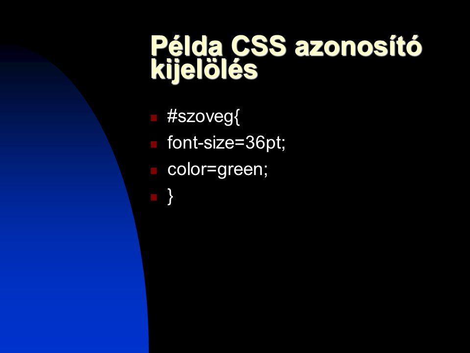 Példa CSS azonosító kijelölés #szoveg{ font-size=36pt; color=green; }