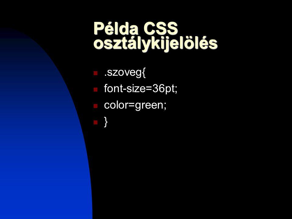 Példa CSS osztálykijelölés.szoveg{ font-size=36pt; color=green; }