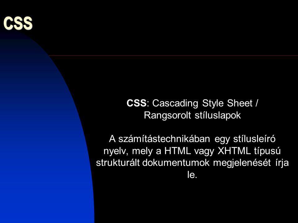 CSS CSS: Cascading Style Sheet / Rangsorolt stíluslapok A számítástechnikában egy stílusleíró nyelv, mely a HTML vagy XHTML típusú strukturált dokumen