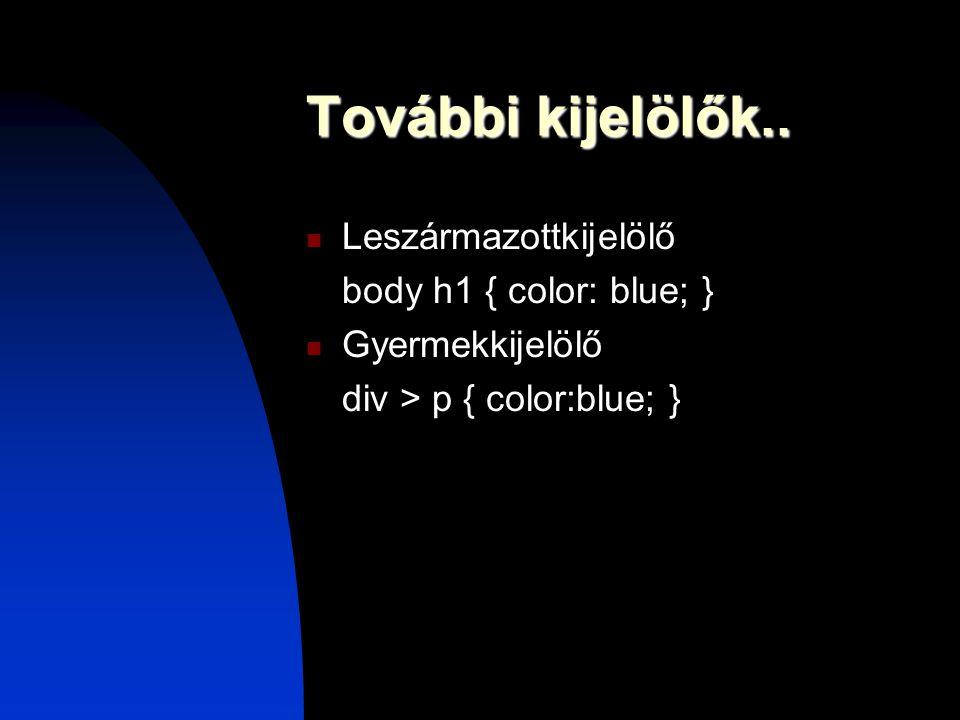 További kijelölők.. Leszármazottkijelölő body h1 { color: blue; } Gyermekkijelölő div > p { color:blue; }