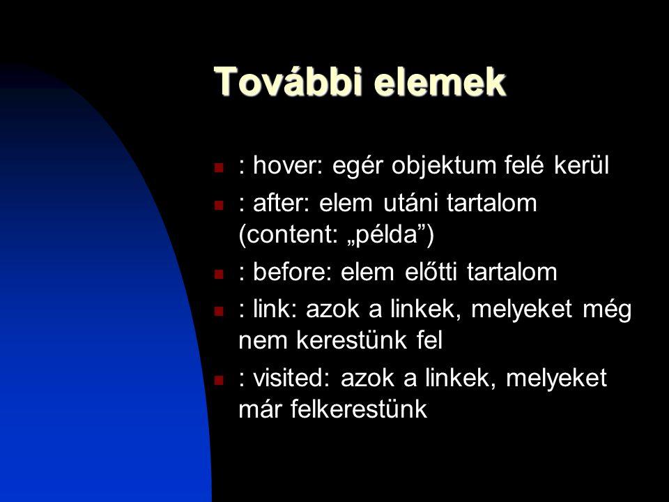 """További elemek : hover: egér objektum felé kerül : after: elem utáni tartalom (content: """"példa"""") : before: elem előtti tartalom : link: azok a linkek,"""