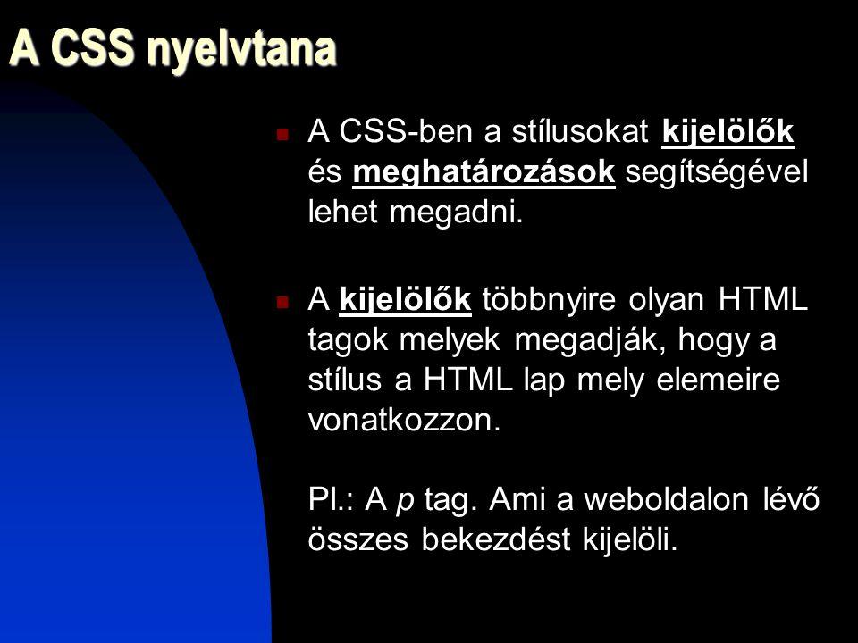 A CSS nyelvtana A CSS-ben a stílusokat kijelölők és meghatározások segítségével lehet megadni. A kijelölők többnyire olyan HTML tagok melyek megadják,
