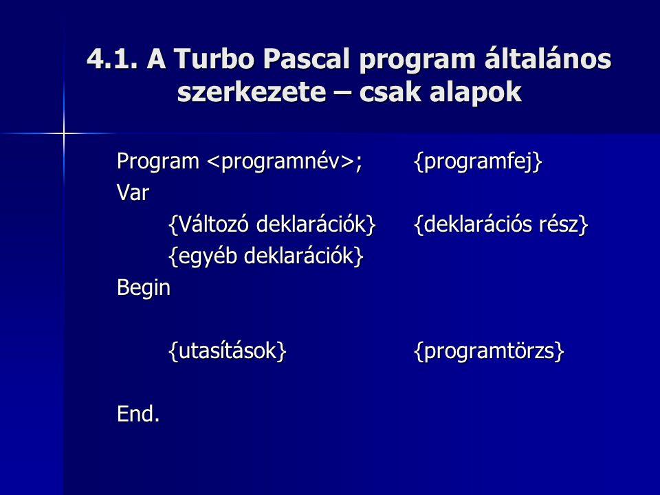 4.1. A Turbo Pascal program általános szerkezete – csak alapok Program ;{programfej} Var {Változó deklarációk}{deklarációs rész} {egyéb deklarációk} B