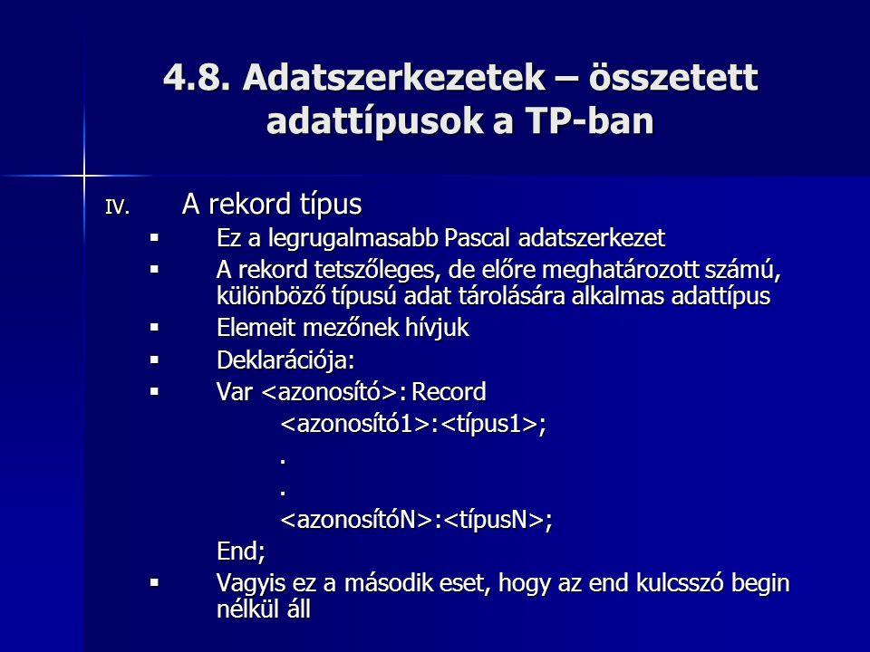 4.8. Adatszerkezetek – összetett adattípusok a TP-ban IV. A rekord típus  Ez a legrugalmasabb Pascal adatszerkezet  A rekord tetszőleges, de előre m