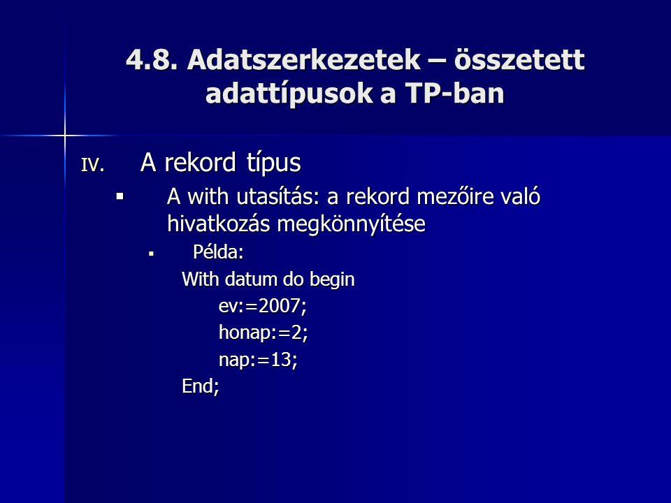 4.8. Adatszerkezetek – összetett adattípusok a TP-ban IV. A rekord típus  A with utasítás: a rekord mezőire való hivatkozás megkönnyítése  Példa: Wi