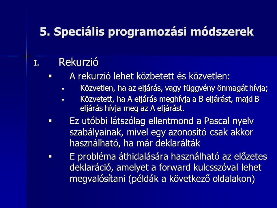 5. Speciális programozási módszerek I. Rekurzió  A rekurzió lehet közbetett és közvetlen:  Közvetlen, ha az eljárás, vagy függvény önmagát hívja; 