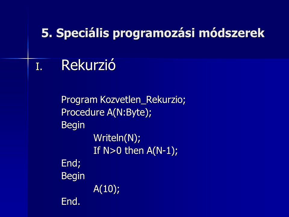 5. Speciális programozási módszerek I. Rekurzió Program Kozvetlen_Rekurzio; Procedure A(N:Byte); BeginWriteln(N); If N>0 then A(N-1); End;BeginA(10);E