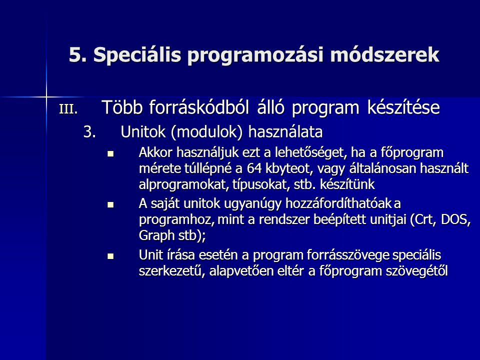 5. Speciális programozási módszerek III. Több forráskódból álló program készítése 3.Unitok (modulok) használata Akkor használjuk ezt a lehetőséget, ha