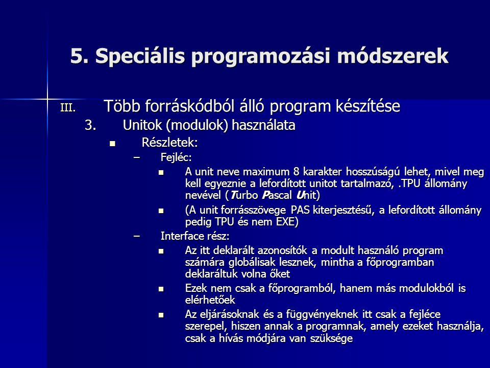 5. Speciális programozási módszerek III. Több forráskódból álló program készítése 3.Unitok (modulok) használata Részletek: Részletek: –Fejléc: A unit