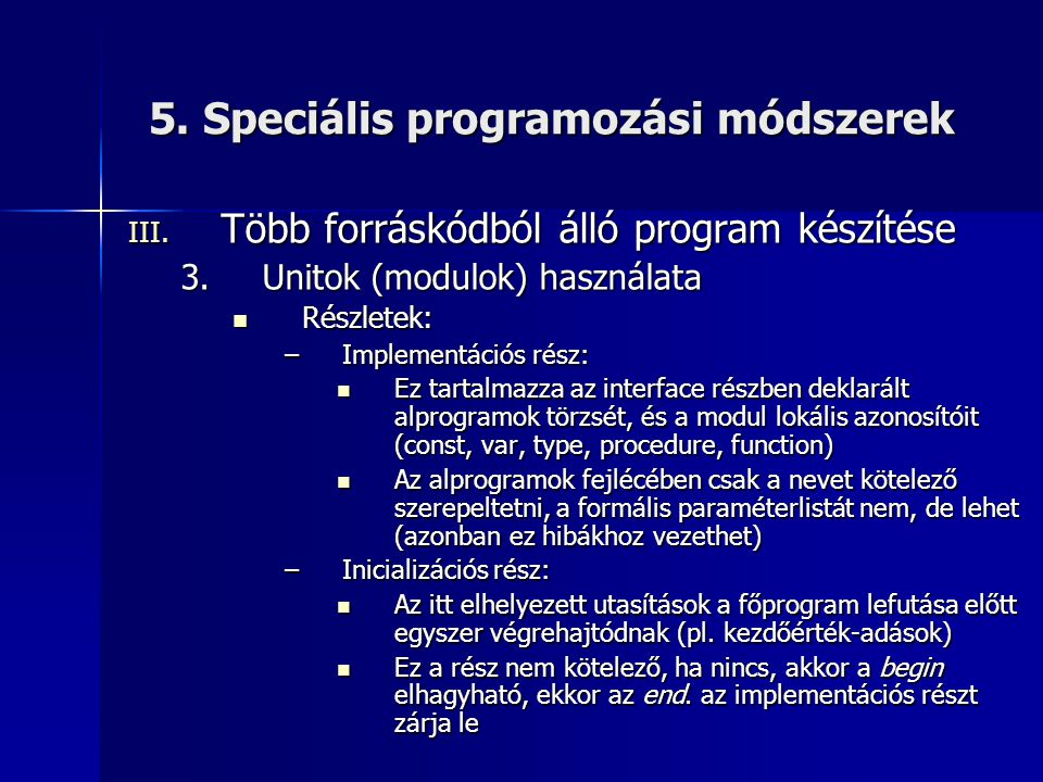 5. Speciális programozási módszerek III. Több forráskódból álló program készítése 3.Unitok (modulok) használata Részletek: Részletek: –Implementációs