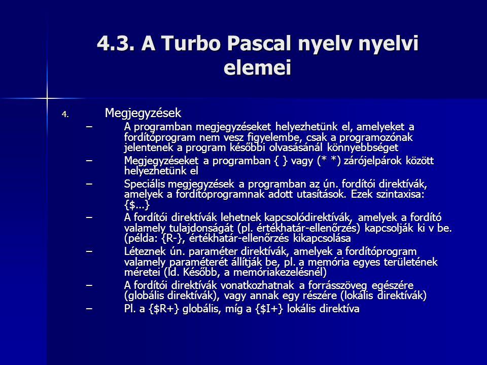 4.3. A Turbo Pascal nyelv nyelvi elemei 4. Megjegyzések –A programban megjegyzéseket helyezhetünk el, amelyeket a fordítóprogram nem vesz figyelembe,