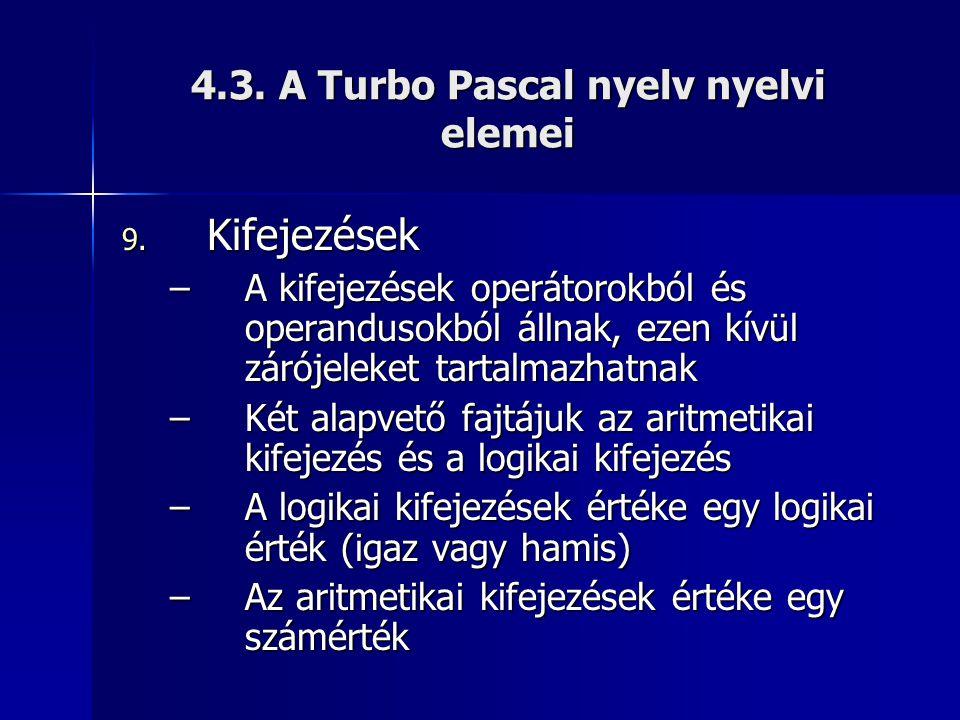 4.3. A Turbo Pascal nyelv nyelvi elemei 9. Kifejezések –A kifejezések operátorokból és operandusokból állnak, ezen kívül zárójeleket tartalmazhatnak –
